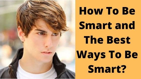 How To Be Smart and The Best Ways To Be Smart_